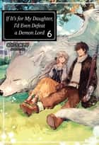 If It's for My Daughter, I'd Even Defeat a Demon Lord: Volume 6 ebook by CHIROLU