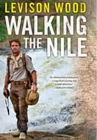 Walking the Nile ebook by Levison Wood