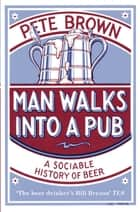 Man Walks into a Pub - A Sociable History of Beer (Fully Updated Second Edition) ebook by Pete Brown