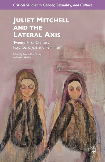 Juliet Mitchell and the Lateral Axis - Twenty-First-Century Psychoanalysis and Feminism ebook by