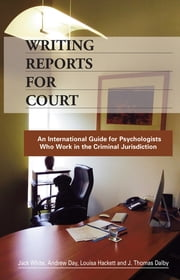 Writing Reports for Court - An International Guide for Psychologists Who Work in the Criminal Jurisdiction ebook by Jack White,Andrew Day,Louisa Hackett,J. Thomas Dalby