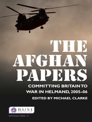 The Afghan Papers - Committing Britain to War in Helmand, 2005–06 ebook by Michael Clarke