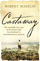 Castaway - The remarkable true story of the French cabin boy abandoned in nineteenth-century Australia eBook by Robert Macklin