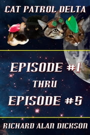 Cat Patrol Delta: Episode #1 thru Episode #5 ebook by Richard Alan Dickson