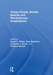 Young People, Border Spaces and Revolutionary Imaginations ebook by Stuart Aitken,Fernando Bosco,Thomas Herman,Kate Swanson