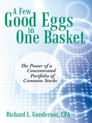 A Few Good Eggs in One Basket - The Power of a Concentrated Portfolio of Common Stocks ebook by Richard L. Gunderson, CFA