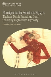 Foreigners in Ancient Egypt - Theban Tomb Paintings from the Early Eighteenth Dynasty ebook by Dr Flora Brooke Anthony