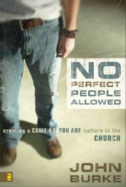 No Perfect People Allowed - Creating a Come-as-You-Are Culture in the Church ebook by John Burke