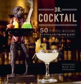 Dr. Cocktail - 50 Spirited Infusions to Stimulate the Mind and Body ebook by Alex Ott