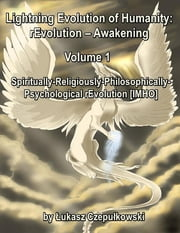 Lightning Evolution of Humanity: (R)evolution - Awakening Volume 1: Spiritually-Religiously-Philosophically-Psychological rEvolution [IMHO] ebook by Lukasz Czepulkowski