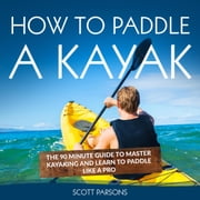 How to Paddle a Kayak: The 90 Minute Guide to Master Kayaking and Learn to Paddle Like a Pro audiobook by Scott Parsons