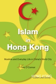Islam in Hong Kong - Muslims and Everyday Life in Chinas World City ebook by Paul O'Connor