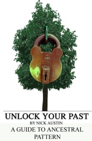 Unlock Your Past: A guide for creating and understanding your Ancestral Pattern ebook by Nick Austin