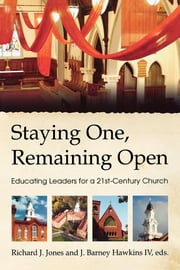 Staying One, Remaining Open - Educating Leaders for a 21st Century Church ebook by James Barney Hawkins, IV