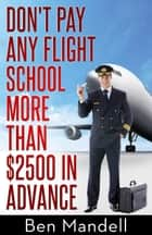 Don't Pay Any Flight School More Than $2500 In Advance ebook by Ben Mandell