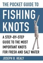 The Pocket Guide to Fishing Knots - A Step-by-Step Guide to the Most Important Knots for Fresh and Salt Water ebook by Joseph Healy