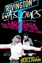 Rivington Was Ours - Lady Gaga, the Lower East Side, and the Prime of Our Lives ebook by Brendan Jay Sullivan