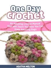 One Day Crochet: An Amazing Crochet Manual That Will Teach You How You Can Make Amazing Bags ebook by Agatha Melton
