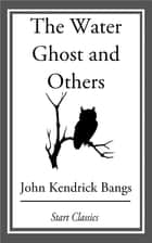 The Water Ghost and Others ebook by John Kendrick Bangs