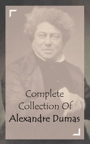 Complete Collection Of Alexandre Dumas (Collection of 34 Works Including The Three Musketeers, Twenty Years After, Regent's Daughter, Ten Years Later, The Black Tulip, And A Lot More) ebook by Alexandre Dumas