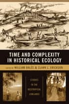 Time and Complexity in Historical Ecology - Studies in the Neotropical Lowlands ebook by William Balée, Clark Erickson