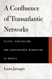A Confluence of Transatlantic Networks - Elites, Capitalism, and Confederate Migration to Brazil ebook by Laura Jarnagin