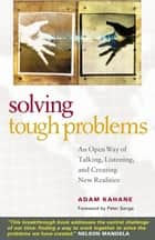 Solving Tough Problems - An Open Way of Talking, Listening, and Creating New Realities ebook by Adam Kahane