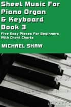 Sheet Music For Piano Organ & Keyboard: Book 3 ebook by Michael Shaw