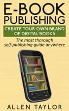 E-book Publishing: Create Your Own Brand of Digital Books - The most thorough self-publishing guide anywhere ebook by Allen Taylor