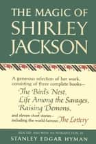 The Magic of Shirley Jackson - The Bird's Nest, Life Among the Savages, Raising Demons, and Eleven Short Stories, including The Lottery ebook by Shirley Jackson
