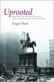 Uprooted - How Breslau Became Wroclaw during the Century of Expulsions ebook by Gregor Thum