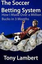 The soccer betting system; how i made over a million bucks in three months ebook by Tony Lambert