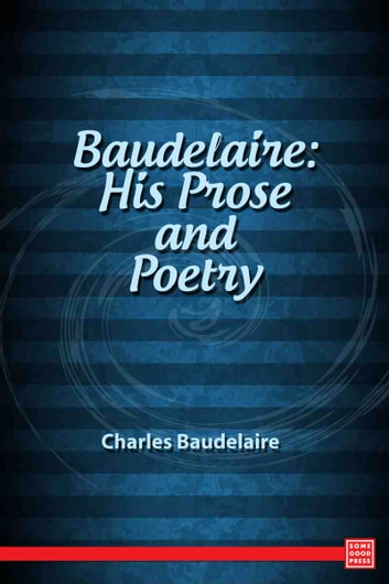 Baudelaire: His Prose and Poetry ebook by Charles Baudelaire