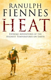 Heat - Extreme Adventures at the Highest Temperatures on Earth ebook by Ranulph Fiennes