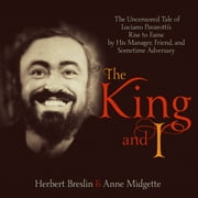 The King and I - The Uncensored Tale of Luciano Pavarotti's Rise to Fame by His Manager, Friend and Sometime Adversary audiobook by Anne Midgette