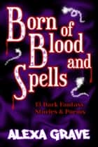 Born of Blood and Spells - 13 Dark Fantasy Stories & Poems ebook by Alexa Grave