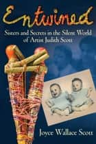 Entwined - Sisters and Secrets in the Silent World of Artist Judith Scott ebook by Joyce Wallace Scott