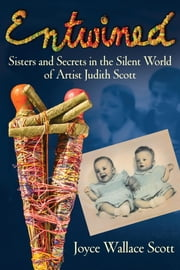 Entwined - Sisters and Secrets in the Silent World of Artist Judith Scott ebook by Joyce Scott