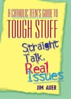 A Catholic Teen's Guide to Tough Stuff ebook by Auer, Jim