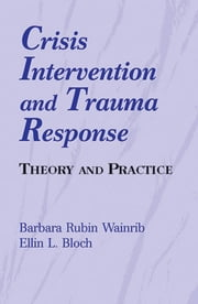 Crisis Intervention and Trauma Response - Theory and Practice ebook by Barbara Rubin Wainrib, EdD,Ellin Bloch, PhD