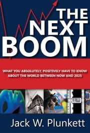 The Next Boom: What You Absolutely Positively Have to Know About the World Between Now and 2025 ebook by Jack W. Plunkett