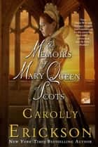 The Memoirs of Mary Queen of Scots ebook by Carolly Erickson