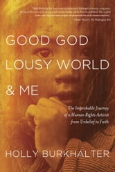 Good God, Lousy World, and Me - The Improbable Journey of a Human Rights Activist from Unbelief to Faith ebook by Holly Burkhalter