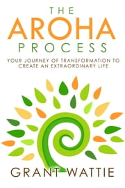 The Aroha Process: Your Journey of Transformation to Create an Extraordinary Life ebook by Grant Wattie