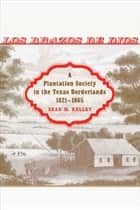 Los Brazos de Dios - A Plantation Society in the Texas Borderlands, 1821--1865 ebook by Sean M. Kelley