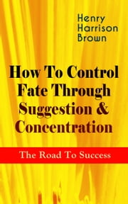 How To Control Fate Through Suggestion & Concentration: The Road To Success - Become the Master of Your Own Destiny and Feel the Positive Power of Focus in Your Life ebook by Henry Harrison Brown