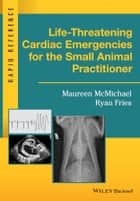 Life-Threatening Cardiac Emergencies for the Small Animal Practitioner ebook by Maureen McMichael,Ryan Fries