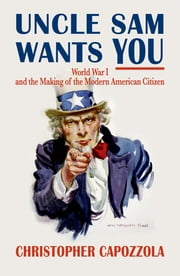 Uncle Sam Wants You - World War I and the Making of the Modern American Citizen ebook by Christopher Capozzola