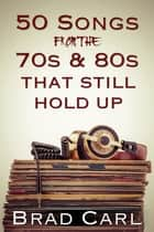 50 Songs From The 70s & 80s That Still Hold Up ebook by Brad Carl