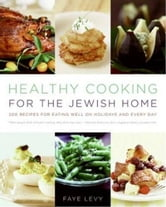 Healthy Cooking for the Jewish Home - 200 Recipes for Eating Well on Holidays and Every Day ebook by Faye Levy